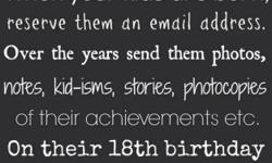 When your children are born, reserve them an email address here. Throughout the years send them stories, photos, notes, kudos, and anything else pertinent to their growing up. Email them about their accomplishments, their downfalls, their strengths,